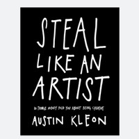 STEAL LIKE AN ARTIST KEEP GOING SHOW YOUR WORK AUSTIN KLEON