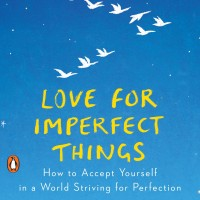 LOVE FOR IMPERFECT THINGS: HOW TO ACCEPT YOURSELF IN A WORLD STRIVING