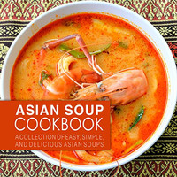 Asian Soup Cookbook: A Collection of Easy, Simple and.. (2nd Edition)