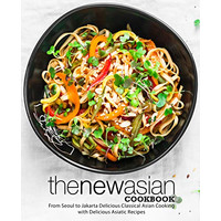The New Asian Cookbook: From Seoul to Jakarta Delicious Classical..