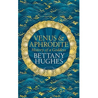 Venus and Aphrodite: History of a Goddess (by Bettany Hughes)