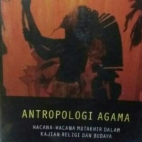 Antropologi Agama wacana-wacana mutakhir dalam kajian religi & budaya